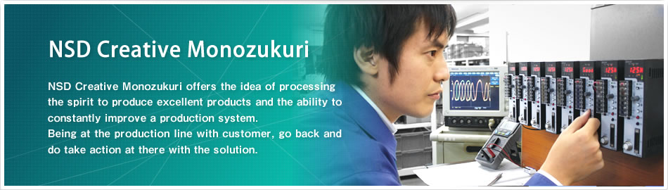 NSD Creative Monozukuri NSD Creative Monozukuri offers the idea of processing the spirit to produce excellent products and the ability to constantly improve a production system.Being at the production line with customer, go back and do take action at there with the solution.