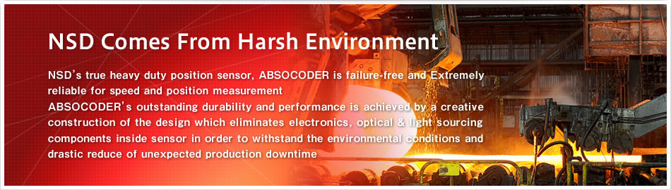 NSD Comes from Harsh Environment Heavy-duty position sensor for harsh environment.NSD's ABSOCODER has been proven its excellent durability and performance under aggressive contaminants, hot temperature and high shock especially steel works, chemical plant and anti-explosion place.