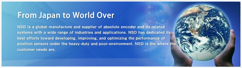 From Japan to World Over NSD is a global manufacture and supplier of absolute encoder and its related systems with a wide range of industries and applications. NSD has dedicated its best efforts toward developing, improving, and optimizing the performance of position sensors under the heavy-duty and poor-environment. NSD is the where the customer needs are.